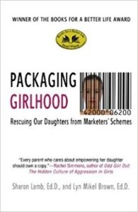 Packaging Girlhood: Rescuing our Daughters from Marketers' Schemes.
